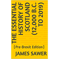 The Essential History of Scotland (12,000 B.C. to 2019): (Pre-Brexit Edition) (Essential Histories Book 1) (English Edition)