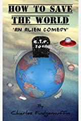 How To Save The World: An Alien Comedy Kindle Edition