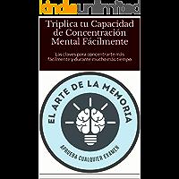 Triplica tu Capacidad de Concentración Mental Fácilmente: Las claves para concentrarte más fácilmente y durante mucho más tiempo