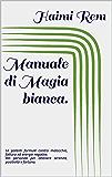 Manuale di Magia bianca: le potenti formule contro malocchio, fattura ed energie negative. Riti personali per ottenere serenità, positività e fortuna.
