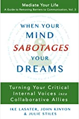 When Your Mind Sabotages Your Dreams: Turning Your Critical Internal Voices into Collaborative Allies (Mediate Your Life: A Guide to Removing Barriers to Communication Book 3) Kindle Edition