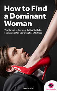 FEMDOM: How to Find a Dominant Woman – The Complete Femdom Dating Guide for  Submissive