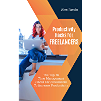 Productivity Hacks For Freelancers: The Top 10 Time Management Hacks For Freelancers To Increase Productivity (English Edition)