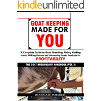 GOAT KEEPING MADE FOR YOU: A COMPLETE GUIDE TO GOAT BREEDING, FIXING KIDDING ISSUES, MILKING PROCESS, AND HARNESSING GOATS' PRODUCTS FOR PROFITABILITY (The Goat Husbandry Handbook Book 3)