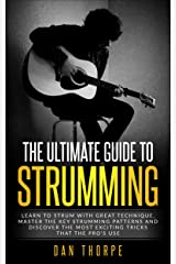 The Ultimate Guide To Strumming: Learn the 16 most important strumming patterns for guitar, strum with perfect technique, learn the best strumming tricks for acoustic guitar Kindle Edition