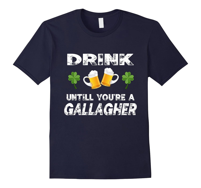 Drink Until You're A Gallagher - Irish Tshirt-ah my shirt one gift