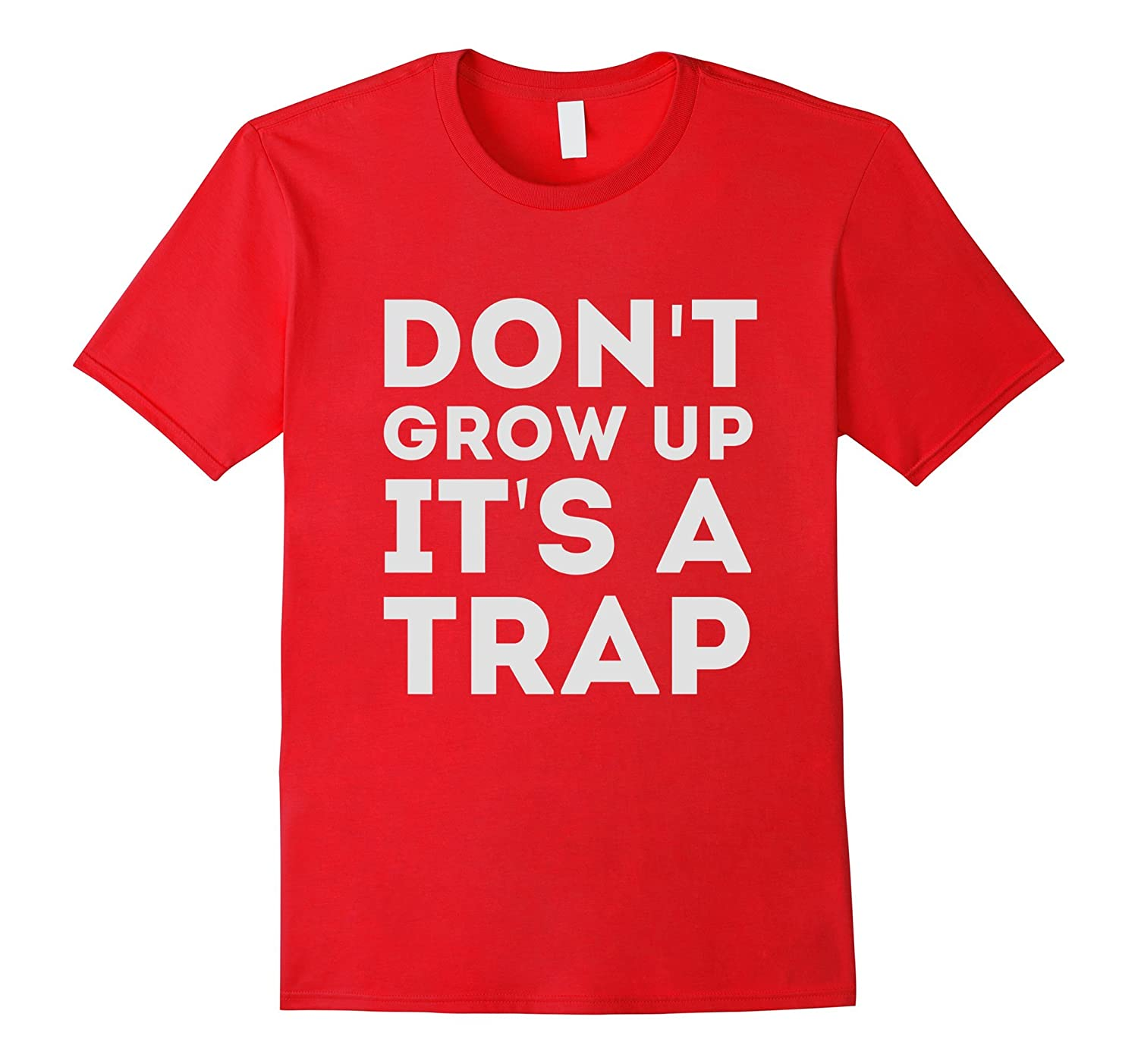 Dont Grow Up Its A Trap T-Shirt Funny Or Die Shirt-CD