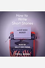 How to Write Short Stories...and Make Money!: A Handy Guide to All the Elements That Make Up a Compelling Short Story. Learn What to Include to Wow Your Readers. Audible Audiobook