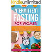 Intermittent Fasting For Women: The Ultimate Step by Step Guide for Fast and Easy Weight Loss, Slow Aging and Improve the Quality of Life Through the Process of Metabolic Autophagy