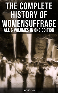 The Complete History of Womens Suffrage – All 6 Volumes in One Edition (Illustrated Edition