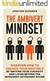 The Ambivert Mindset: Discover How to Unlock Your Best Self by Igniting Your Curiosity and Living Beyond the Introvert-Extrovert Divide