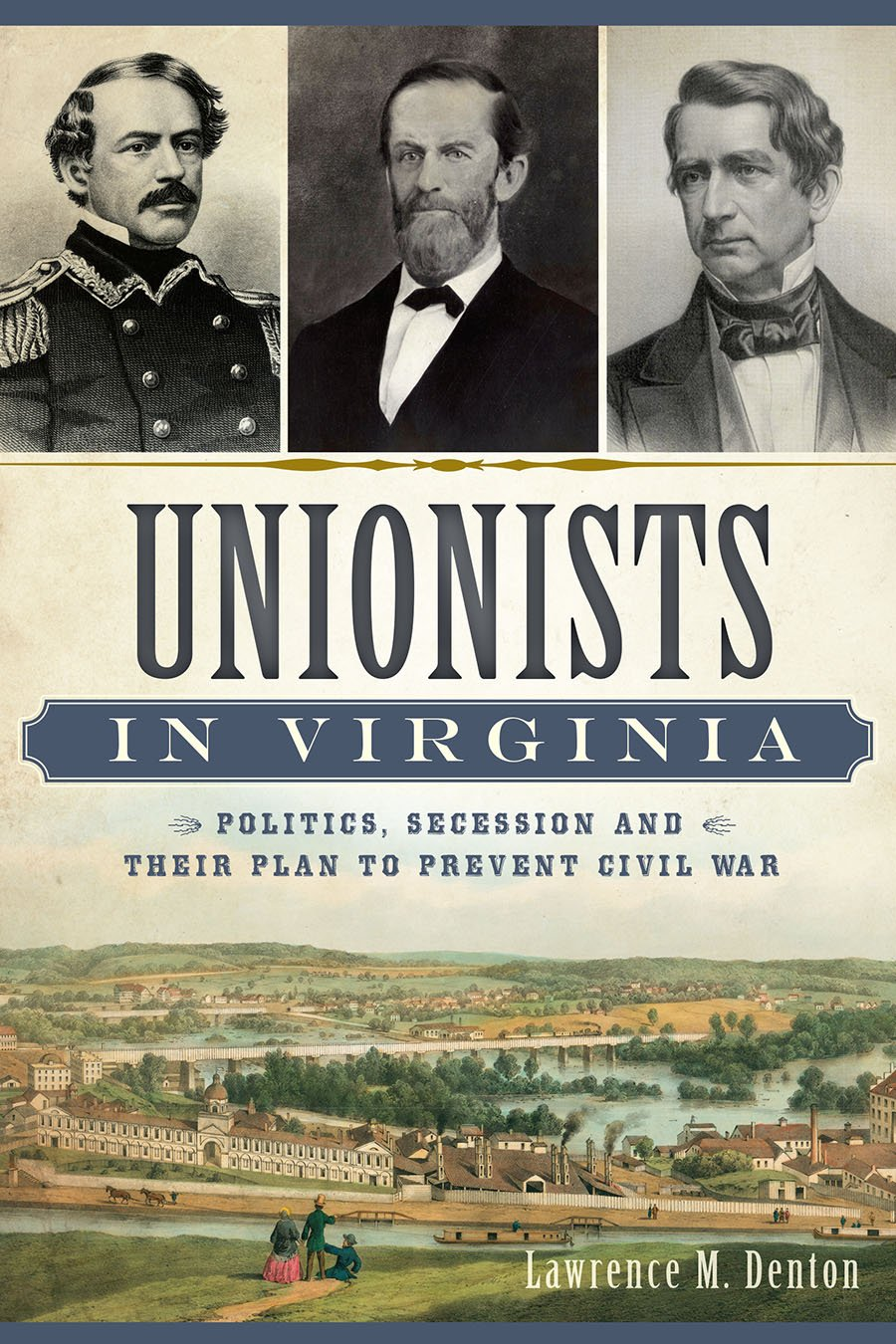 Unionists in Virginia: Politics, Secession and Their Plan to Prevent Civil War (Civil War Series) ebook