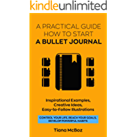 Bullet Journal: A Practical Guide How to Start A Bullet Journal. Inspirational Examples, Creative Ideas, Easy-To-Follow Illustrations (Control Your Life, ... Develop Powerful Habits) (English Edition)