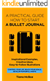 Bullet Journal: A Practical Guide How To Start A Bullet Journal. Inspirational Examples, Creative Ideas, Easy-To-Follow Illustrations (Control Your Life, Reach Your Goals, Develop Powerful Habits)