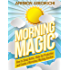 Morning Magic: How to Sleep Better, Wake Up Productive, and Create a Marvelous Morning Routine