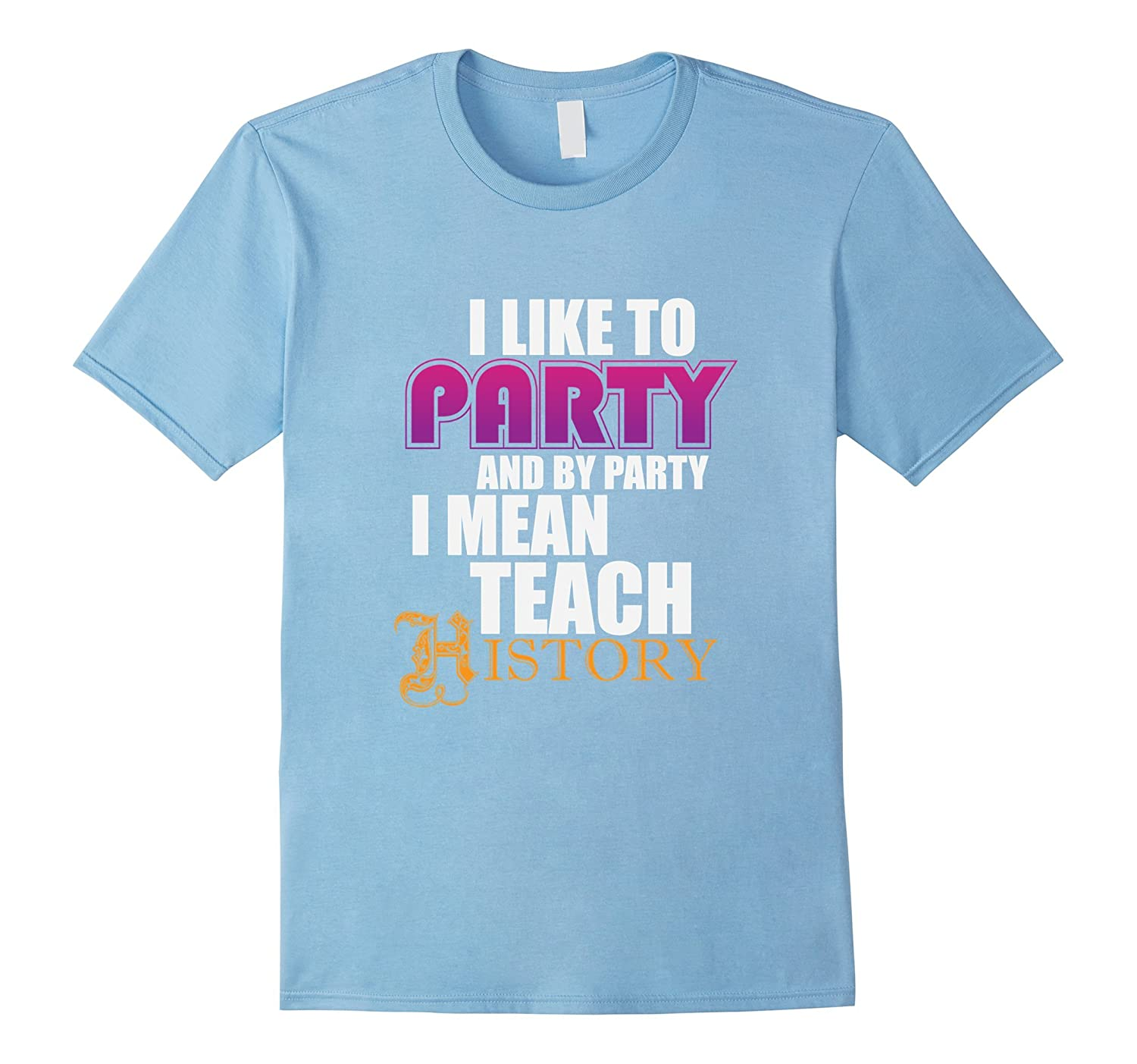 History Teacher T-shirt -I like to Party and by party I mean-FL