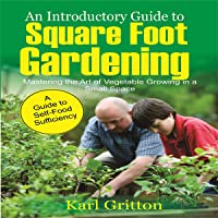 An Introductory Guide to Square Foot Gardening: Master the Art of Vegetable Growing in a Small Space