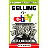 Beginner's Guide To Selling On Ebay 2021 Edition: Step-By-Step Instructions for How To Source, List & Ship Online for Maximum