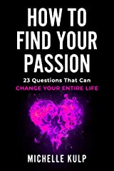 How To Find Your Passion: 23 Questions That Can Change Your Entire Life Kindle Edition
