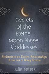 Secrets of the Eternal Moon Phase Goddesses: Meditations on Desire, Relationships and the Art of Being Broken Kindle Edition
