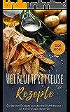 Heißluftfritteuse Rezepte: Die besten Rezepte aus der Heißluftfritteuse - So frittieren Sie ohne Fett