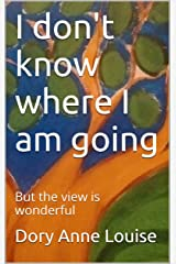 I don't know where I am going: But the view is wonderful Kindle Edition