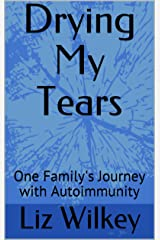 Drying My Tears: One Family's Journey with Autoimmunity Kindle Edition