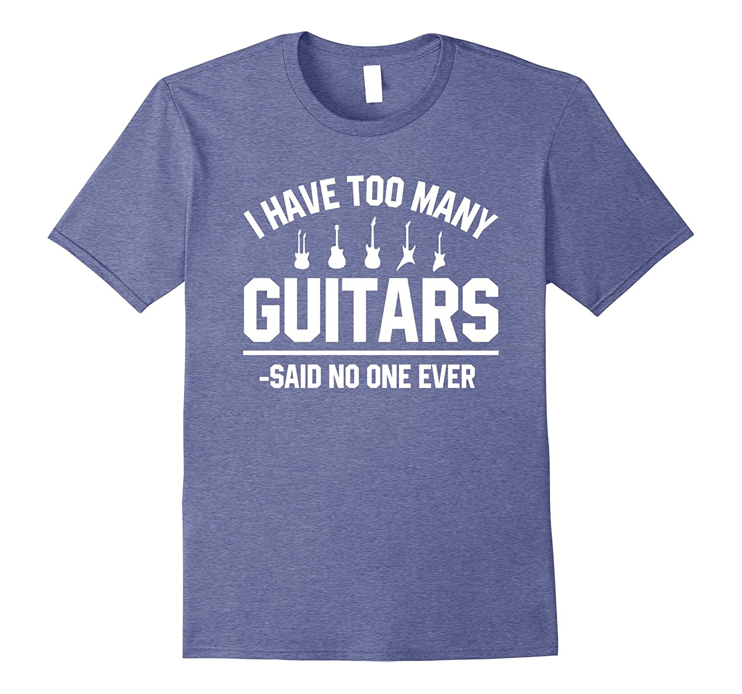 I Have Too Many Guitars Said No One Ever T Shirts Funny Gift-T-Shirt
