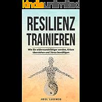 Resilienz trainieren: Wie Sie widerstandsfähiger werden, Krisen überstehen und Stress bewältigen