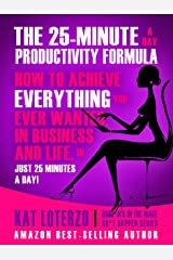 The 25-Minute a Day Productivity Formula: How to Achieve Everything You Ever Wanted, in Business and Life, In 25 minutes a Day! (Make Sh*t Happen Book 5) Kindle Edition