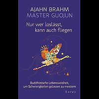 Nur wer loslässt, kann auch fliegen: Buddhistische Lebensweisheit, um Schwierigkeiten gelassen zu meistern