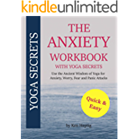 The Anxiety Workbook With Yoga Secrets: Use the Ancient Wisdom of Yoga for Anxiety, Worry, Fear, and Panic Attacks.