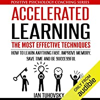 Accelerated Learning: The Most Effective Techniques: How to Learn Fast, Improve Memory, Save Your Time, and Be…