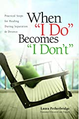 "When ""I Do"" Becomes ""I Don't"": Practical Steps for Healing During Separation & Divorce Kindle Edition"