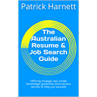 The Australian Resume & Job Search Guide: Offering strategic tips, inside knowledge, guidelines and industry secrets to help you succeed (English Edition)