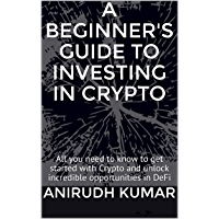 A Beginner's Guide to Investing in Crypto: All you need to know to get started with Crypto and unlock incredible…