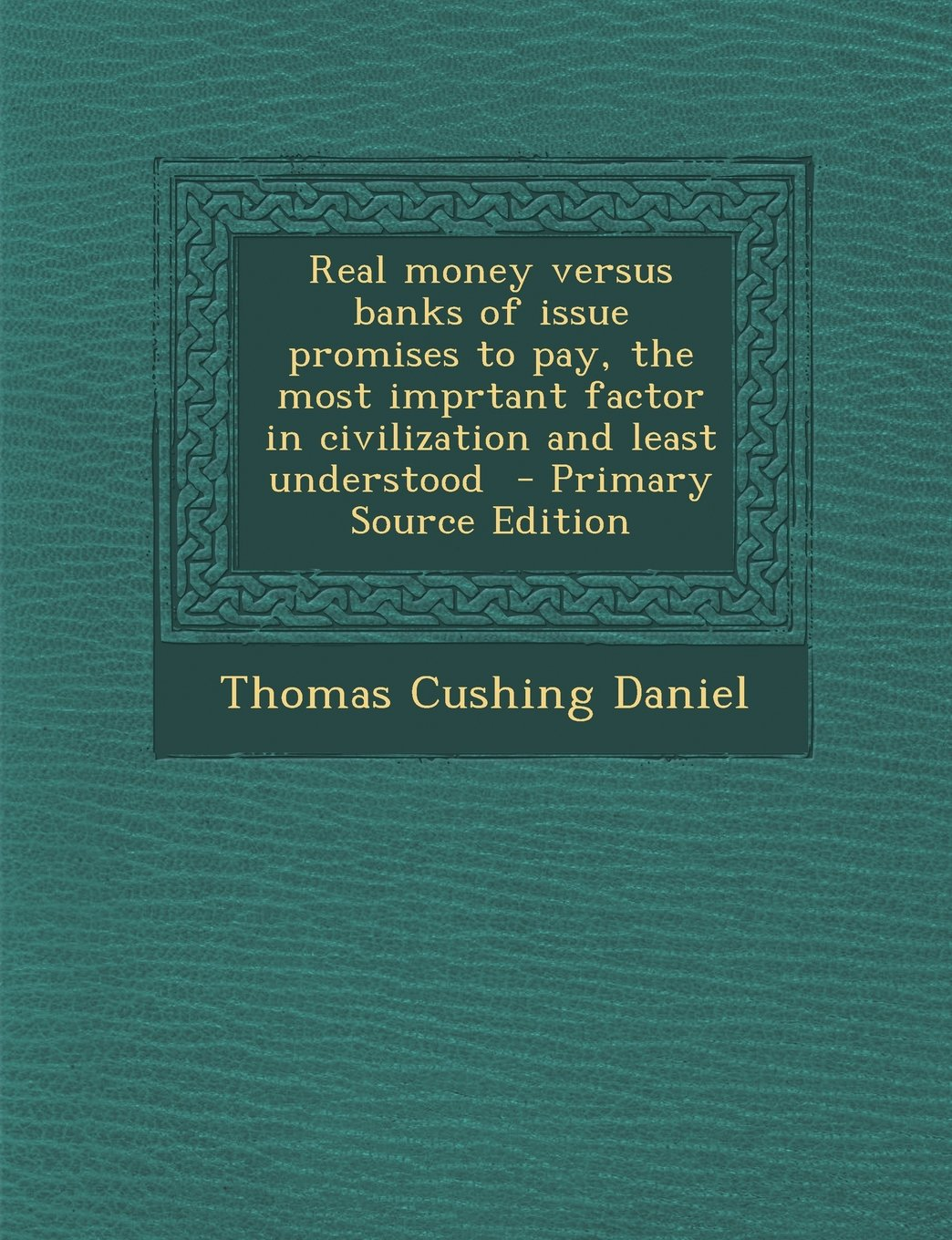 Real Money Versus Banks of Issue Promises to Pay, the Most Imprtant Factor in Civilization and Least Understood - Primary Source Edition PDF