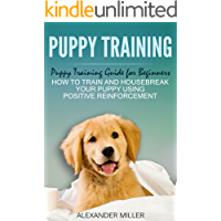 Puppy Training: Puppy Training Guide for Beginners - How to Train and Housebreak Your Puppy Using Positive Reinforcement