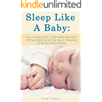 Sleep Like A Baby: How to Help Your Child Sleep Naturally Without Relying on Too Much Feeding Or Rock-a-Bye Babies