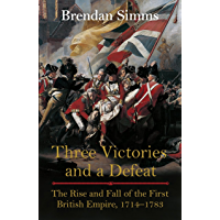 Three Victories and a Defeat: The Rise and Fall of the First British Empire, 1714-1783 (English Edition)
