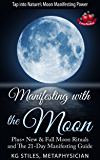 MANIFESTING WITH THE MOON - TAP INTO NATURE'S MANIFESTING POWER: Plus+ New & Full Moon Rituals and The 21-Day Manifesting Guide (Healing & Manifesting Meditations)