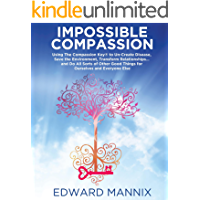 Impossible Compassion: Use The Compassion Key to Un-Create Disease, Save the Environment, Transform Relationships. and Do All Sorts of Other Good Things and Everyone Else (English Edition)