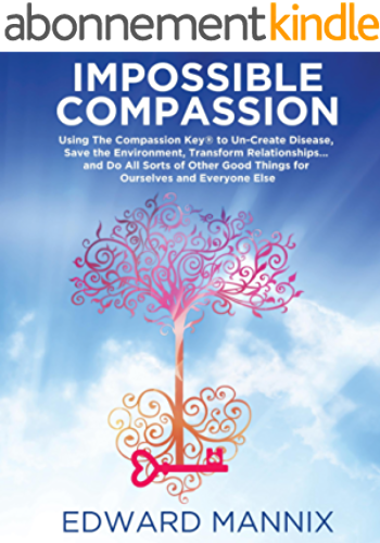 Impossible Compassion: Use The Compassion Key to Un Create Disease, Save the Environment, Transform Relationships. and Do All Sorts of Other Good Things ... and Everyone Else (English Edition)