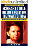 Eckhart Tolle: His Life & Quest For The Power Of Now: (The Unauthorized Biography of a Modern Mystic) (The Secret of Now Book 8)