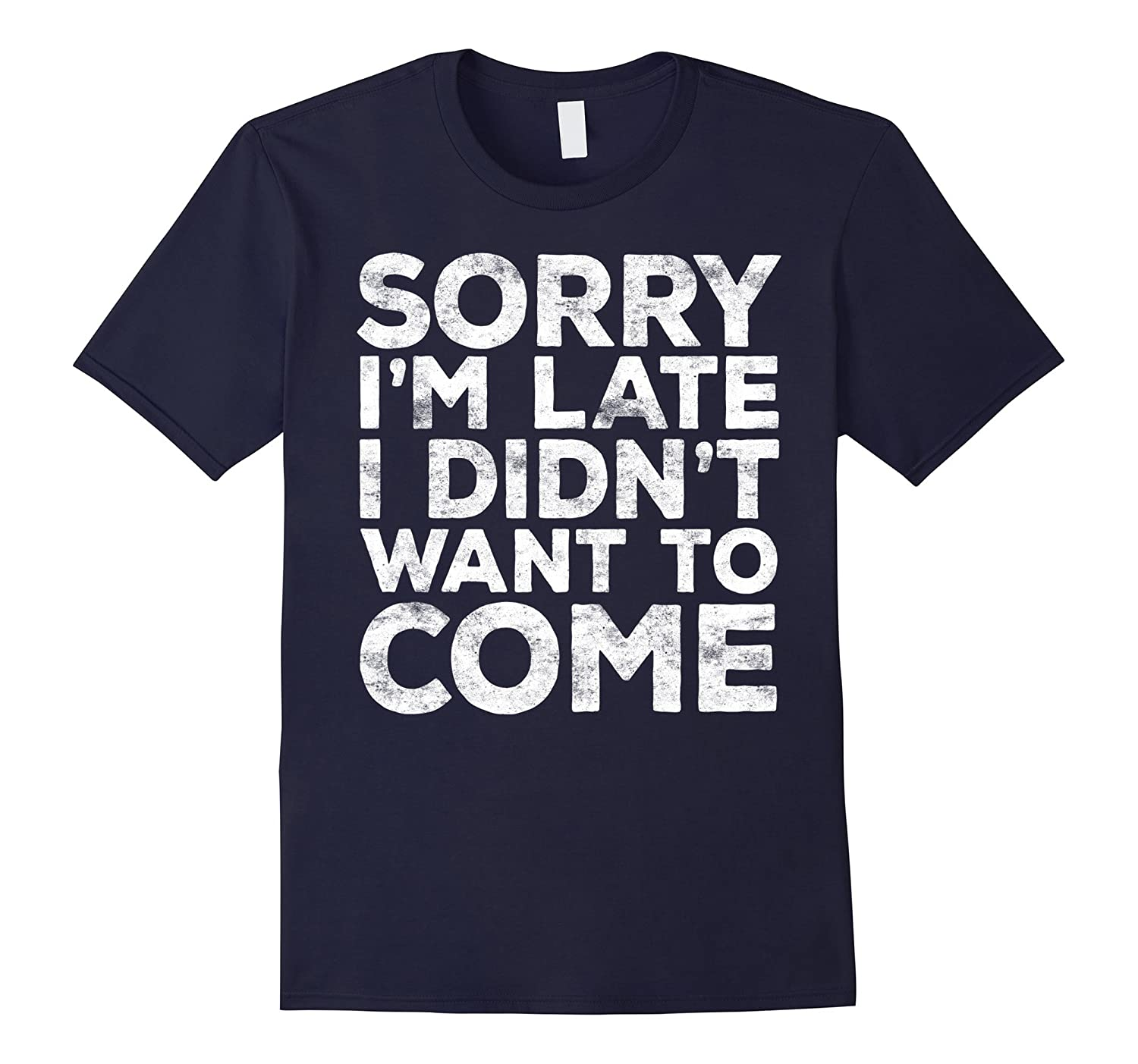 Sorry I'm Late I Didn't Want To Come T-shirt Funny Gift-BN
