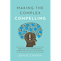 Making the Complex Compelling: Creating High-Performance Marketing in the Life Sciences (English Edition)