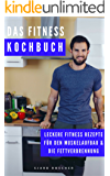 Das Fitness Kochbuch: Leckere Rezepte für den Muskelaufbau & die Fettverbrennung (Ernährung für Muskelaufbau, Fitness Rezepte, effektiv Abnehmen, Bodybuilding Rezepte, Fitness Dessert)