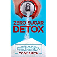 Zero Sugar Detox: Discover How You Can Overcome Your Silent Addiction, Crush Your...