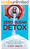 Zero Sugar Detox: Discover How You Can Overcome Your Silent Addiction, Crush Your Cravings, and Burn Fat Effortlessly in…