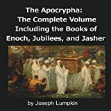 The Apocrypha: The Complete Volume: Including the Books of Enoch, Jubilees, and Jasher